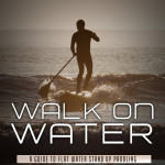 Walk On Water - A Guide To Flat Water Stand Up Paddling